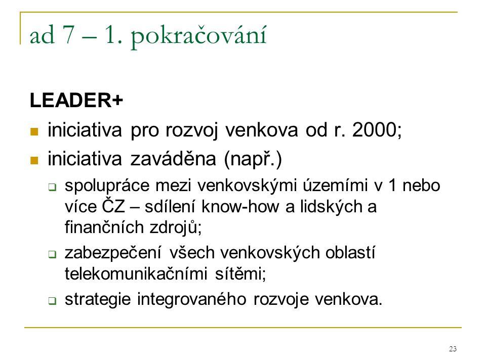 23 ad 7 – 1. pokračování LEADER+ iniciativa pro rozvoj venkova od r. 2000; iniciativa zaváděna (např.)  spolupráce mezi venkovskými územími v 1 nebo