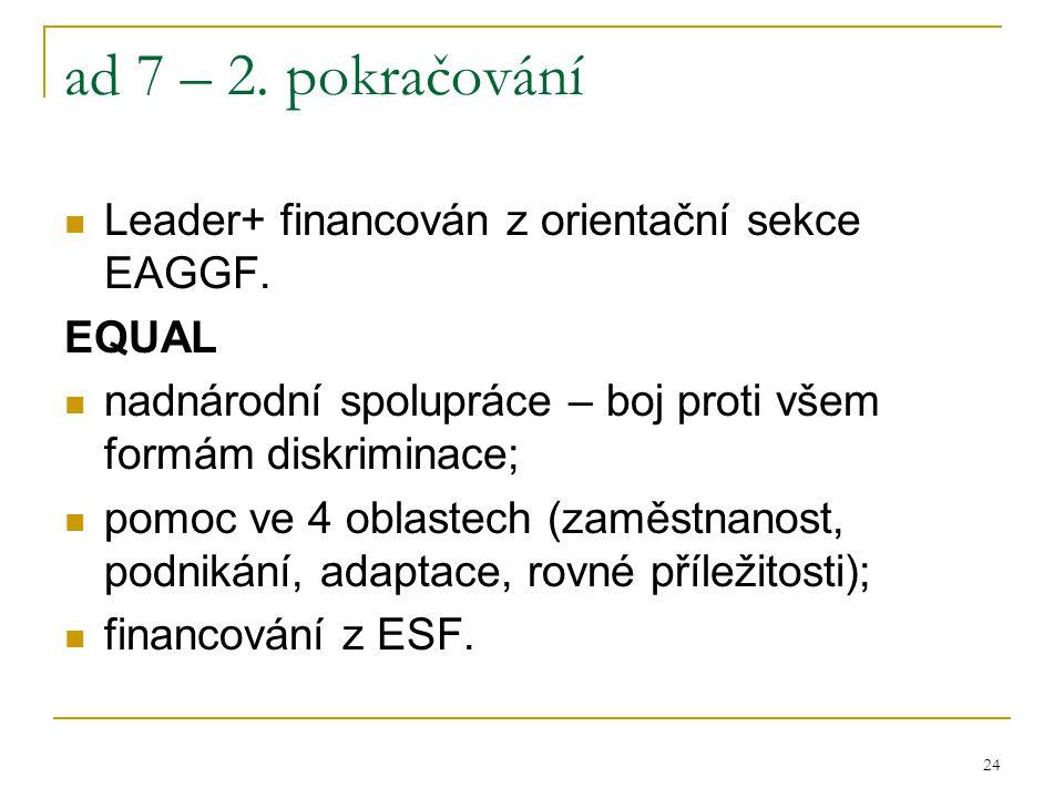 24 ad 7 – 2. pokračování Leader+ financován z orientační sekce EAGGF. EQUAL nadnárodní spolupráce – boj proti všem formám diskriminace; pomoc ve 4 obl