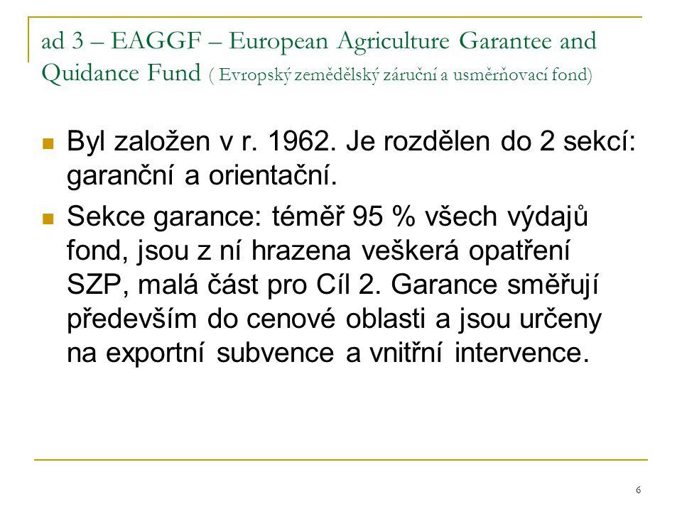 6 ad 3 – EAGGF – European Agriculture Garantee and Quidance Fund ( Evropský zemědělský záruční a usměrňovací fond) Byl založen v r. 1962. Je rozdělen