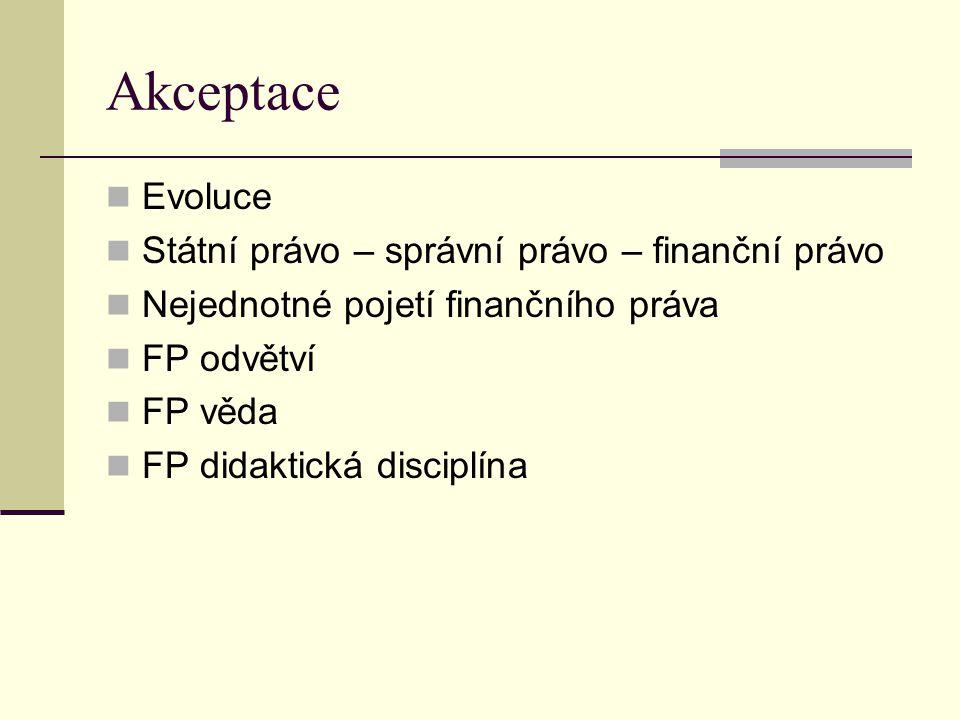 Akceptace Evoluce Státní právo – správní právo – finanční právo Nejednotné pojetí finančního práva FP odvětví FP věda FP didaktická disciplína