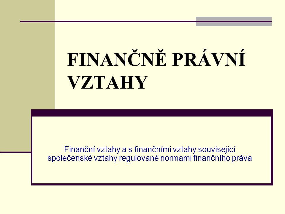 FINANČNĚ PRÁVNÍ VZTAHY Finanční vztahy a s finančními vztahy související společenské vztahy regulované normami finančního práva