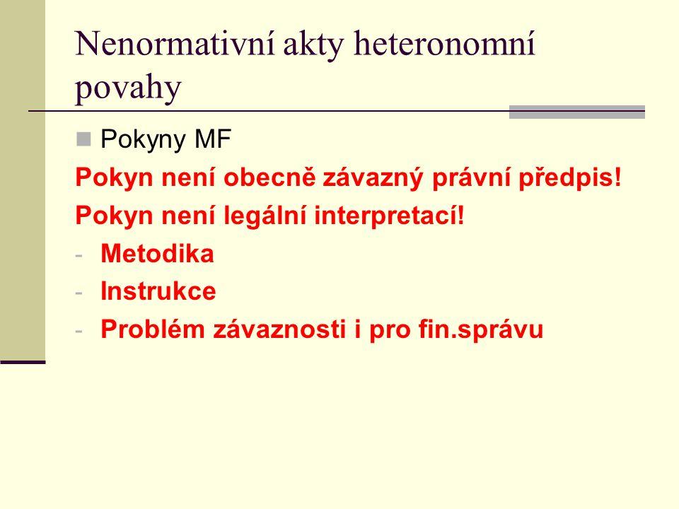Nenormativní akty heteronomní povahy Pokyny MF Pokyn není obecně závazný právní předpis! Pokyn není legální interpretací! - Metodika - Instrukce - Pro