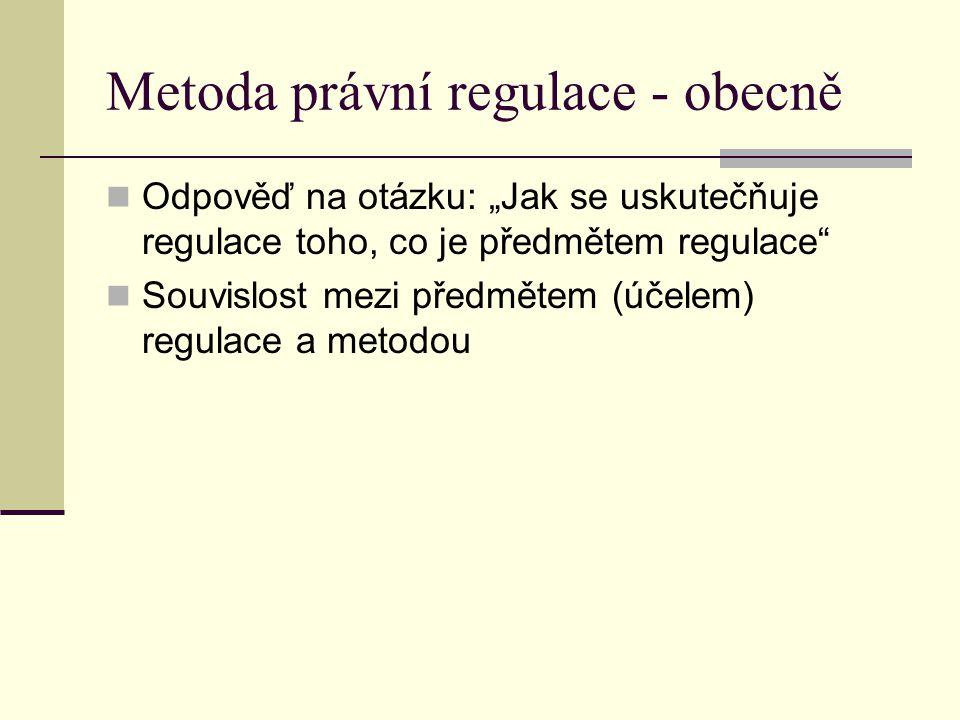 """Metoda právní regulace - obecně Odpověď na otázku: """"Jak se uskutečňuje regulace toho, co je předmětem regulace"""" Souvislost mezi předmětem (účelem) reg"""