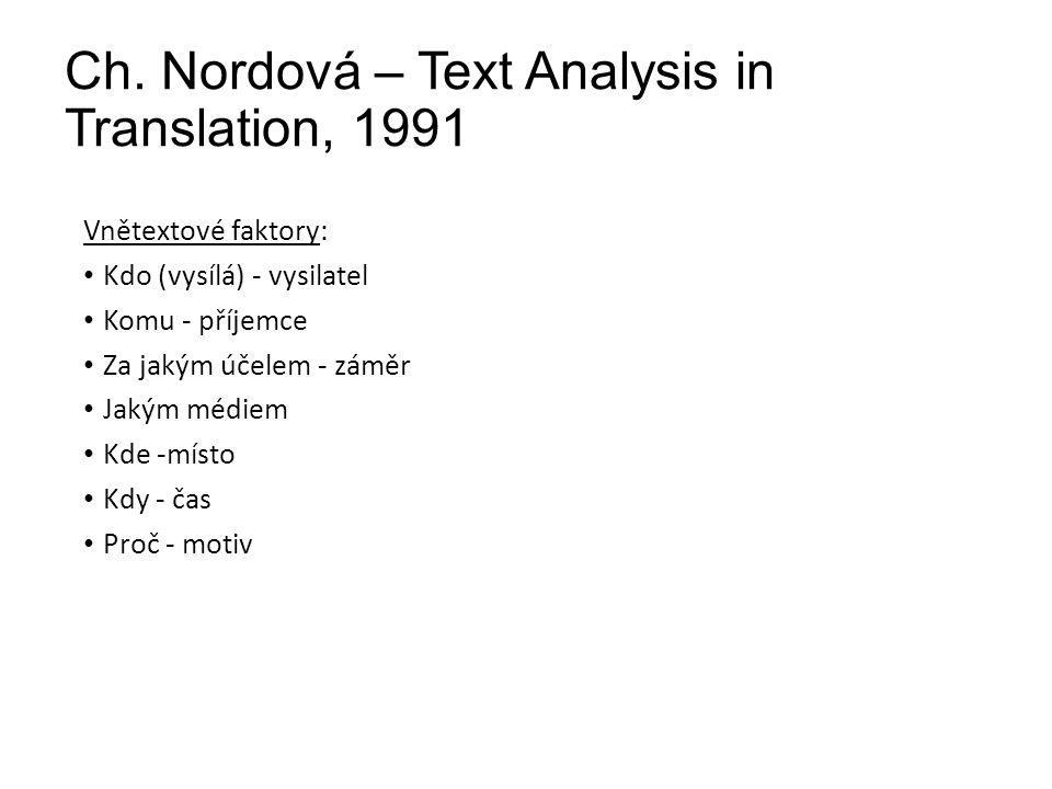Ch. Nordová – Text Analysis in Translation, 1991 Vnětextové faktory: Kdo (vysílá) - vysilatel Komu - příjemce Za jakým účelem - záměr Jakým médiem Kde