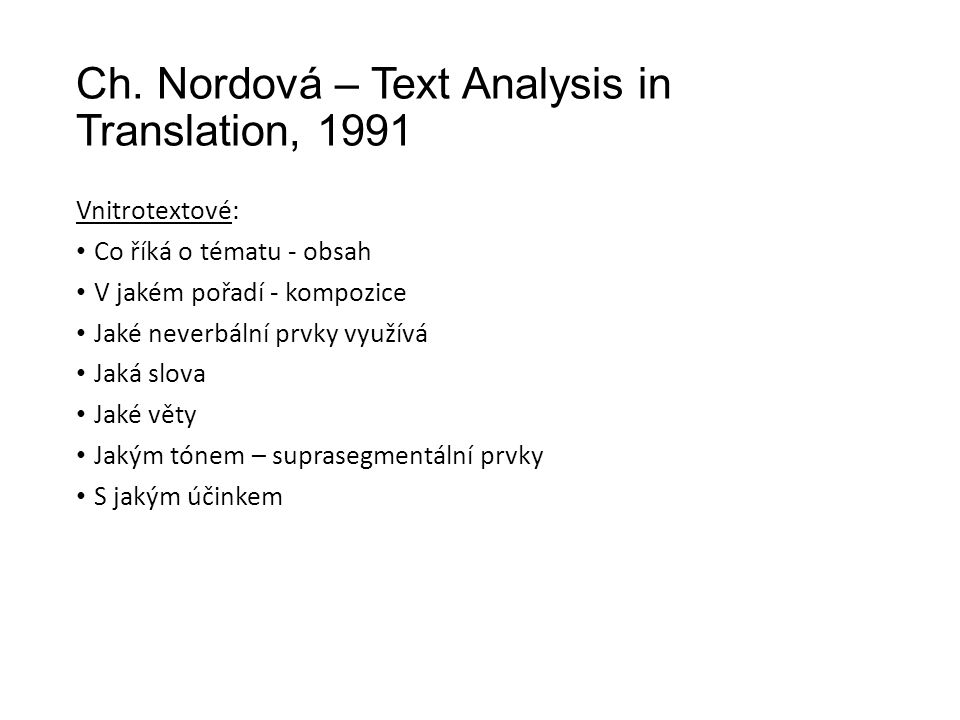 Ch. Nordová – Text Analysis in Translation, 1991 Vnitrotextové: Co říká o tématu - obsah V jakém pořadí - kompozice Jaké neverbální prvky využívá Jaká
