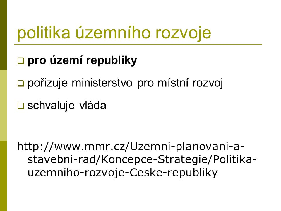 politika územního rozvoje  pro území republiky  pořizuje ministerstvo pro místní rozvoj  schvaluje vláda http://www.mmr.cz/Uzemni-planovani-a- stavebni-rad/Koncepce-Strategie/Politika- uzemniho-rozvoje-Ceske-republiky
