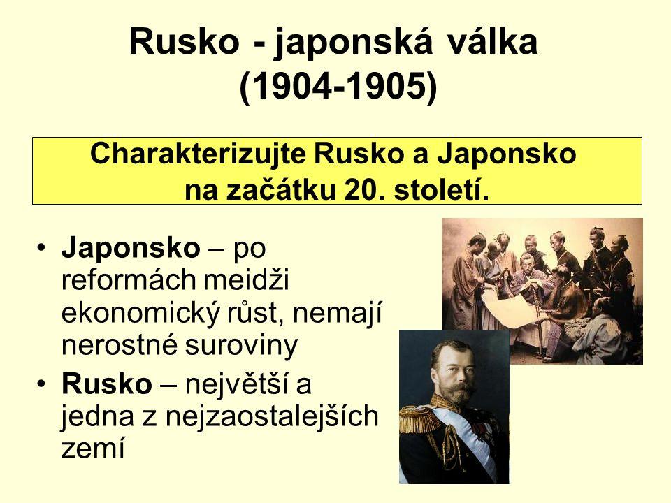 Rusko - japonská válka (1904-1905) Japonsko – po reformách meidži ekonomický růst, nemají nerostné suroviny Rusko – největší a jedna z nejzaostalejšíc