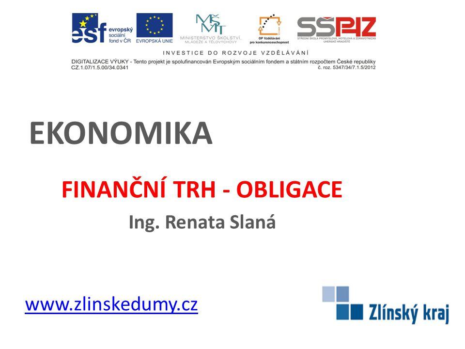 EKONOMIKA FINANČNÍ TRH - OBLIGACE Ing. Renata Slaná www.zlinskedumy.cz