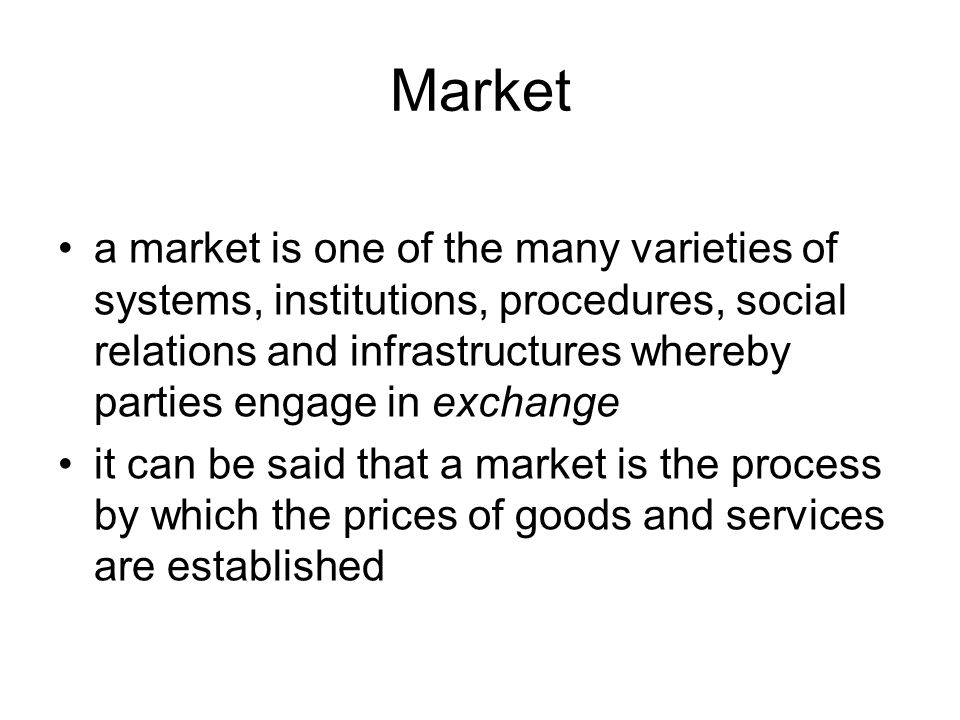 Market a market is one of the many varieties of systems, institutions, procedures, social relations and infrastructures whereby parties engage in exchange it can be said that a market is the process by which the prices of goods and services are established