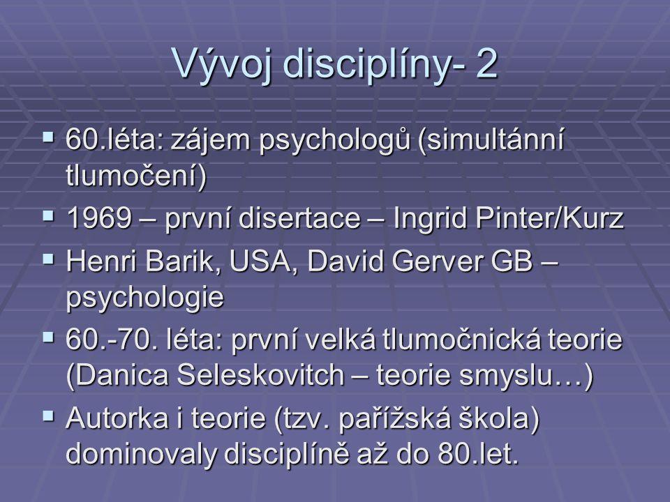 Vývoj disciplíny- 2  60.léta: zájem psychologů (simultánní tlumočení)  1969 – první disertace – Ingrid Pinter/Kurz  Henri Barik, USA, David Gerver
