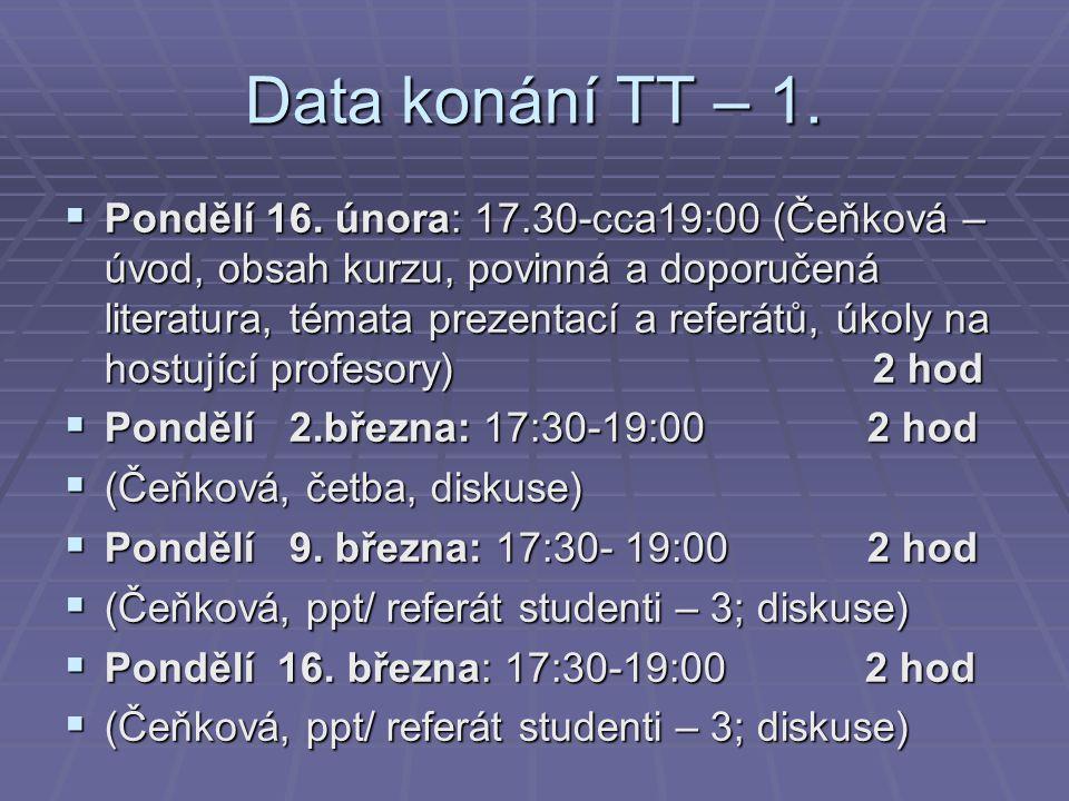 Data konání TT – 1.  Pondělí 16. února: 17.30-cca19:00 (Čeňková – úvod, obsah kurzu, povinná a doporučená literatura, témata prezentací a referátů, ú