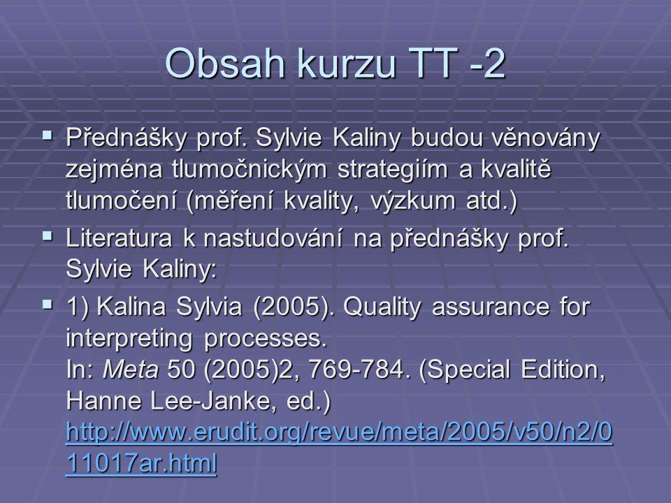 Obsah kurzu TT -2  Přednášky prof. Sylvie Kaliny budou věnovány zejména tlumočnickým strategiím a kvalitě tlumočení (měření kvality, výzkum atd.)  L