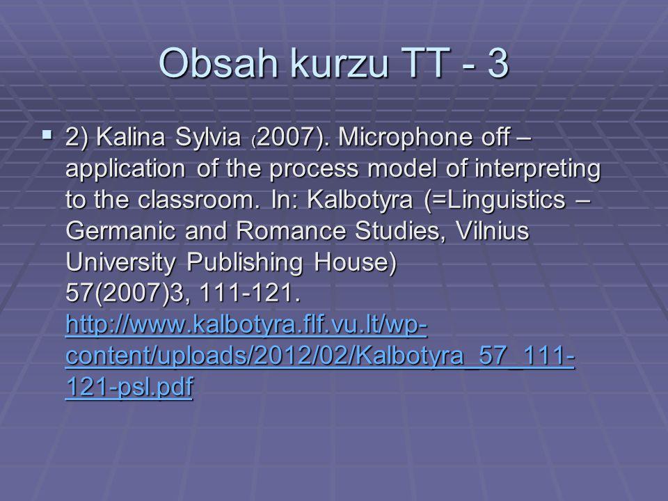 Obsah kurzu TT - 3  2) Kalina Sylvia ( 2007). Microphone off – application of the process model of interpreting to the classroom. In: Kalbotyra (=Lin