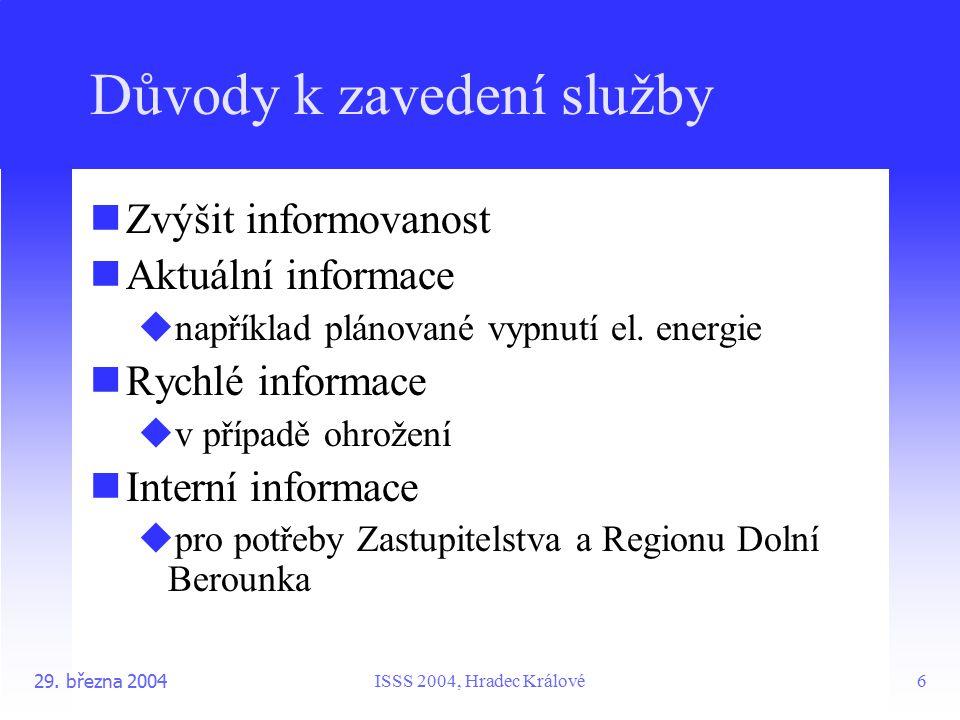 ISSS 2004, Hradec Králové29. března 20046 Důvody k zavedení služby Zvýšit informovanost Aktuální informace  například plánované vypnutí el. energie R