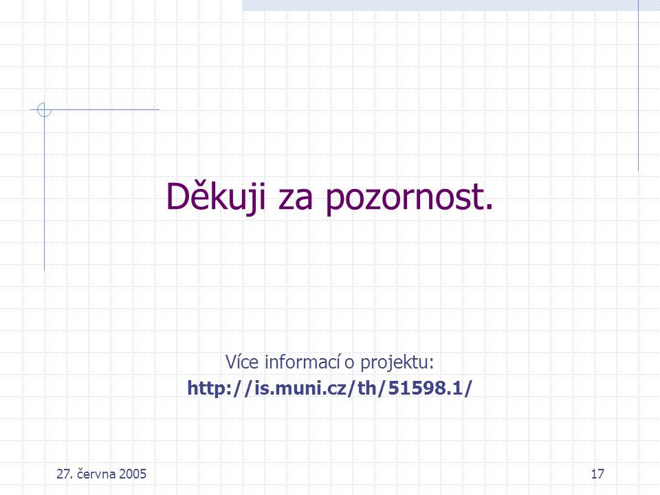 27. června 200517 Děkuji za pozornost. Více informací o projektu: http://is.muni.cz/th/51598.1/