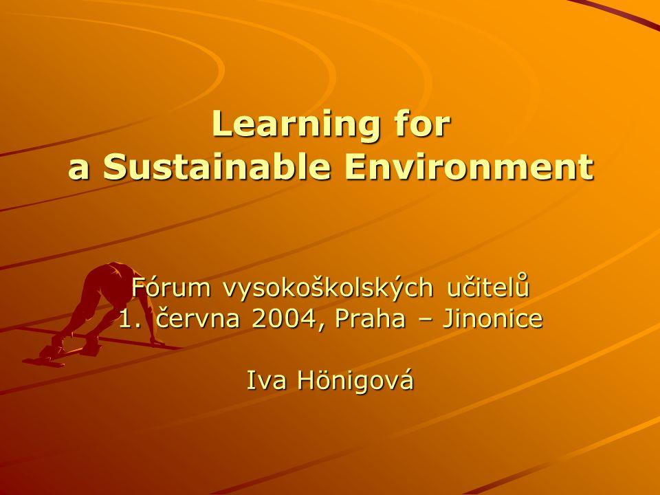 Learning for a Sustainable Environment Fórum vysokoškolských učitelů 1.června 2004, Praha – Jinonice Iva Hönigová