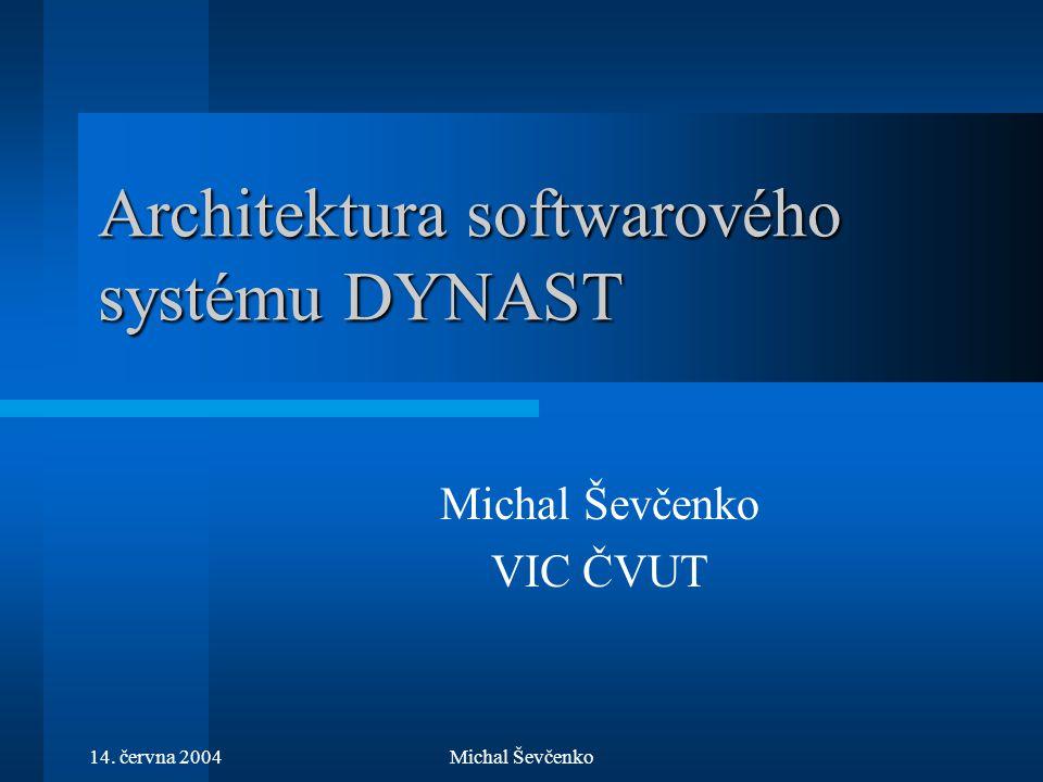 14. června 2004Michal Ševčenko Architektura softwarového systému DYNAST Michal Ševčenko VIC ČVUT