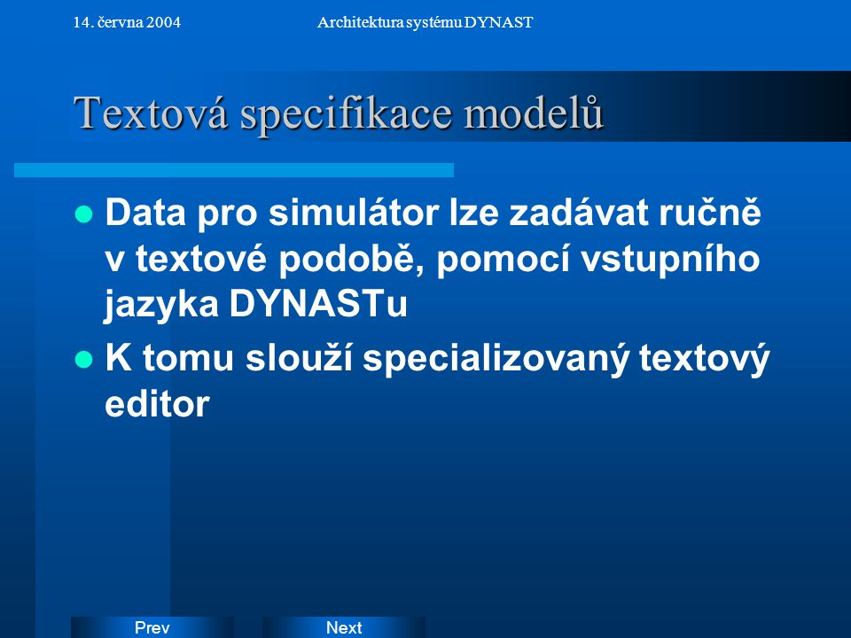 NextPrev 14. června 2004Architektura systému DYNAST Textová specifikace modelů Data pro simulátor lze zadávat ručně v textové podobě, pomocí vstupního