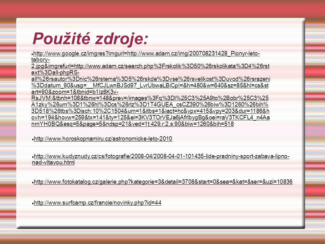 Použité zdroje: http://www.google.cz/imgres?imgurl=http://www.adam.cz/img/200708231428_Pionyr-leto- tabory- 2.jpg&imgrefurl=http://www.adam.cz/search.php%3Frskolik%3D50%26rskolikata%3D4%26rst ext%3Dall-phpRS- all%26rsautor%3Dnic%26rstema%3D5%26rskde%3Dvse%26rsvelikost%3Duvod%26rsrazeni %3Ddatum_90&usg=__MfCJLwnBJSd97_LvrUbwaLBiCpI=&h=480&w=640&sz=85&hl=cs&st art=90&zoom=1&tbnid=b1Iz8K3v- RsJVM:&tbnh=108&tbnw=148&prev=/images%3Fq%3Dl%25C3%25A9to%2Bobr%25C3%25 A1zky%26um%3D1%26hl%3Dcs%26rlz%3D1T4GUEA_csCZ390%26biw%3D1260%26bih% 3D518%26tbs%3Disch:10%2C1504&um=1&itbs=1&iact=hc&vpx=415&vpy=203&dur=1186&h ovh=194&hovw=259&tx=141&ty=125&ei=3KV3TOrVEJa6jAfrlbygBg&oei=raV3TKCFL4_n4Aa nmYH0BQ&esq=5&page=5&ndsp=21&ved=1t:429,r:2,s:90&biw=1260&bih=518 http://www.horoskopnamiru.cz/astronomicke-leto-2010 http://www.kudyznudy.cz/cs/fotografie/2008-04/2008-04-01-101435-lide-pradniny-sport-zabava-lipno- nad-vltavou.html http://www.fotokatalog.cz/galerie.php?kategorie=3&detail=3708&start=0&sea=&kat=&ser=&uzi=10836 http://www.surfcamp.cz/francie/novinky.php?id=44