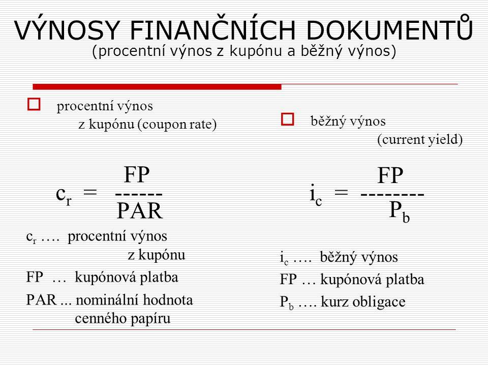 VÝNOSY FINANČNÍCH DOKUMENTŮ (procentní výnos z kupónu a běžný výnos)  procentní výnos z kupónu (coupon rate) FP c r = ------ PAR c r …. procentní výn