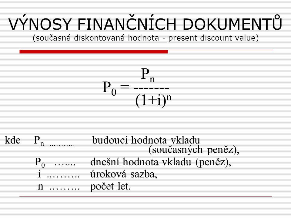 VÝNOSY FINANČNÍCH DOKUMENTŮ (současná diskontovaná hodnota - present discount value) P n P 0 = ------- (1+i) n kdeP n..……... budoucí hodnota vkladu (s