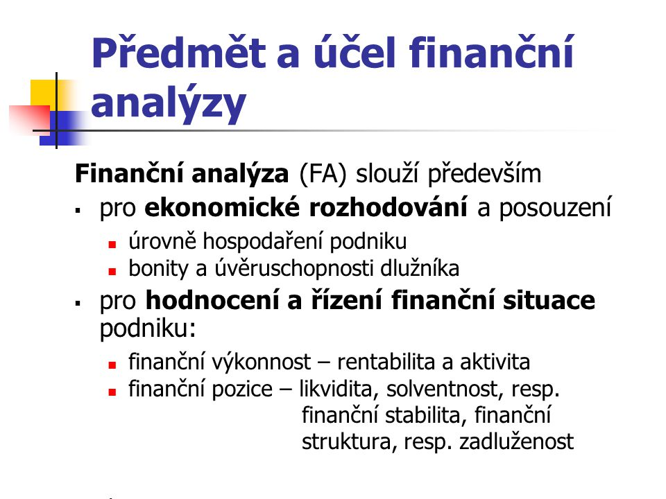 Předmět a účel finanční analýzy Finanční analýza (FA) slouží především  pro ekonomické rozhodování a posouzení úrovně hospodaření podniku bonity a úvěruschopnosti dlužníka  pro hodnocení a řízení finanční situace podniku: finanční výkonnost – rentabilita a aktivita finanční pozice – likvidita, solventnost, resp.