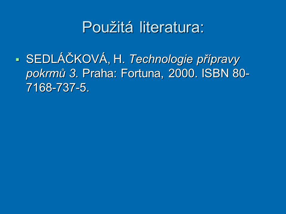 Použitá literatura:  SEDLÁČKOVÁ, H. Technologie přípravy pokrmů 3. Praha: Fortuna, 2000. ISBN 80- 7168-737-5.