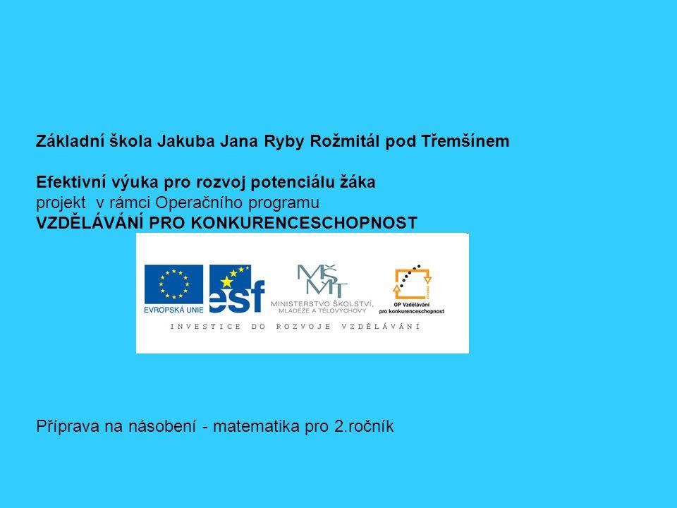 Základní škola Jakuba Jana Ryby Rožmitál pod Třemšínem Efektivní výuka pro rozvoj potenciálu žáka projekt v rámci Operačního programu VZDĚLÁVÁNÍ PRO KONKURENCESCHOPNOST Příprava na násobení - matematika pro 2.ročník