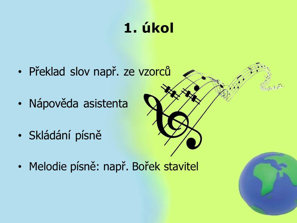 1. úkol Překlad slov např. ze vzorců Nápověda asistenta Skládání písně Melodie písně: např. Bořek stavitel