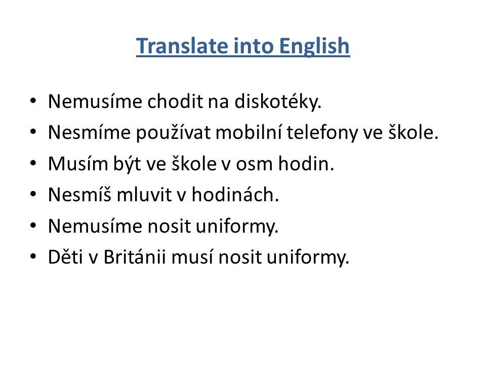 Translate into English Nemusíme chodit na diskotéky. Nesmíme používat mobilní telefony ve škole. Musím být ve škole v osm hodin. Nesmíš mluvit v hodin
