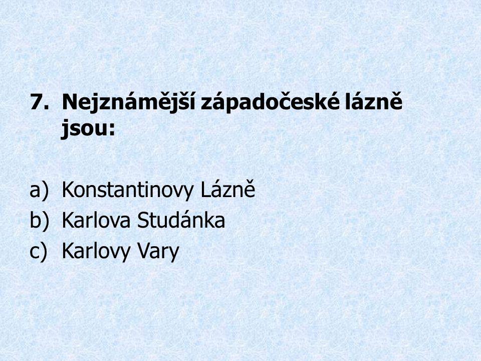7.Nejznámější západočeské lázně jsou: a)Konstantinovy Lázně b)Karlova Studánka c)Karlovy Vary