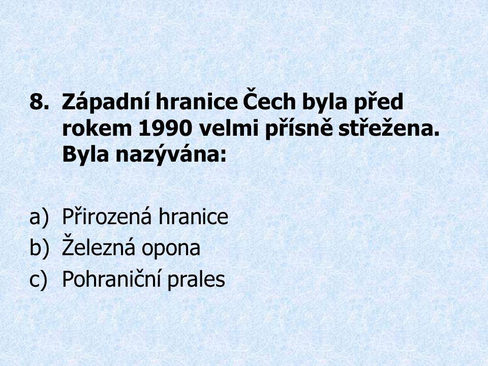 8.Západní hranice Čech byla před rokem 1990 velmi přísně střežena. Byla nazývána: a)Přirozená hranice b)Železná opona c)Pohraniční prales