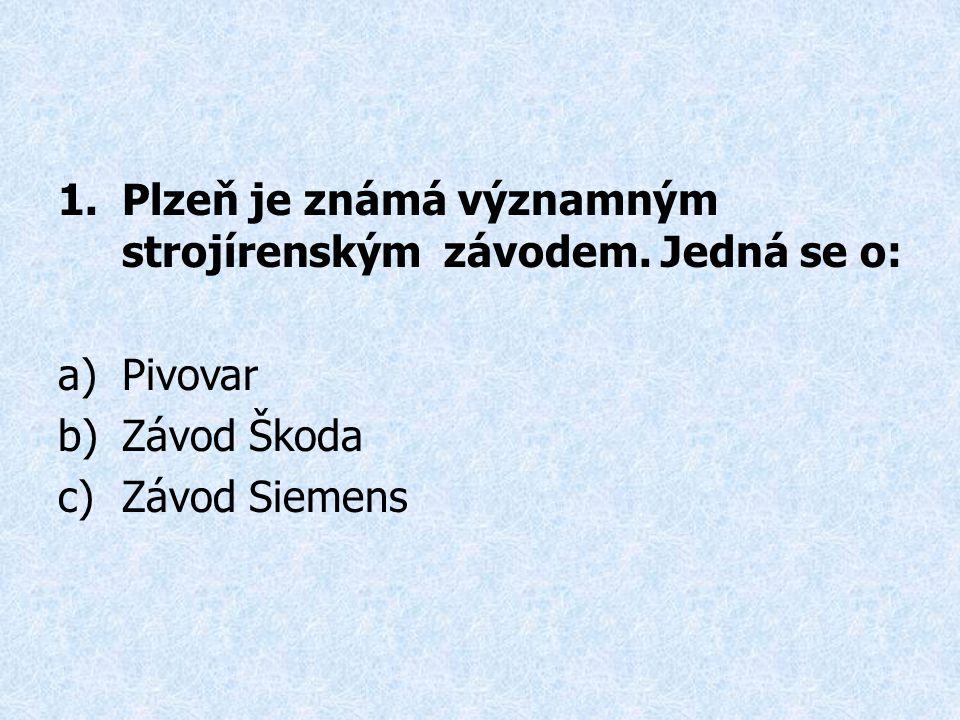 1.Plzeň je známá významným strojírenským závodem. Jedná se o: a)Pivovar b)Závod Škoda c)Závod Siemens