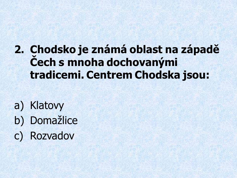 2.Chodsko je známá oblast na západě Čech s mnoha dochovanými tradicemi. Centrem Chodska jsou: a)Klatovy b)Domažlice c)Rozvadov