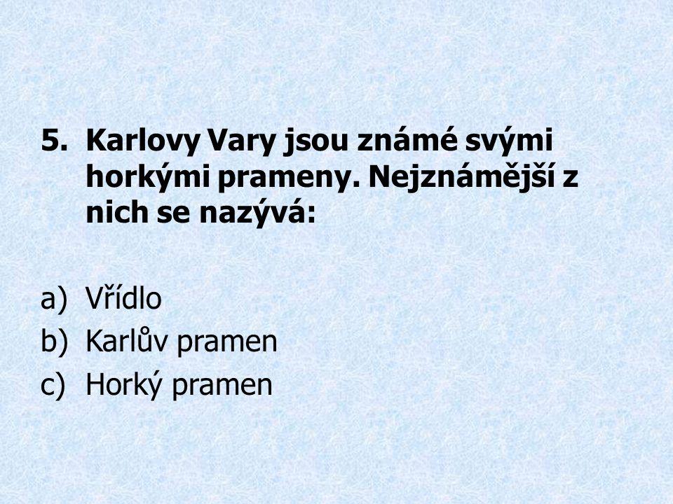 5.Karlovy Vary jsou známé svými horkými prameny. Nejznámější z nich se nazývá: a)Vřídlo b)Karlův pramen c)Horký pramen