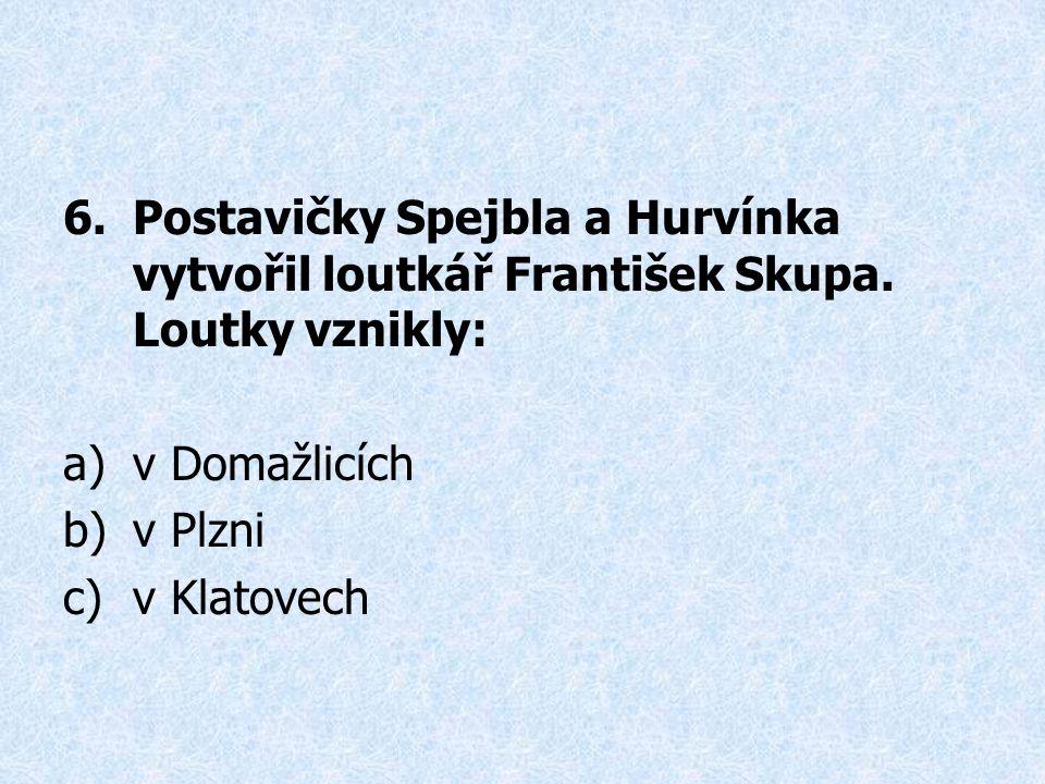 6.Postavičky Spejbla a Hurvínka vytvořil loutkář František Skupa.