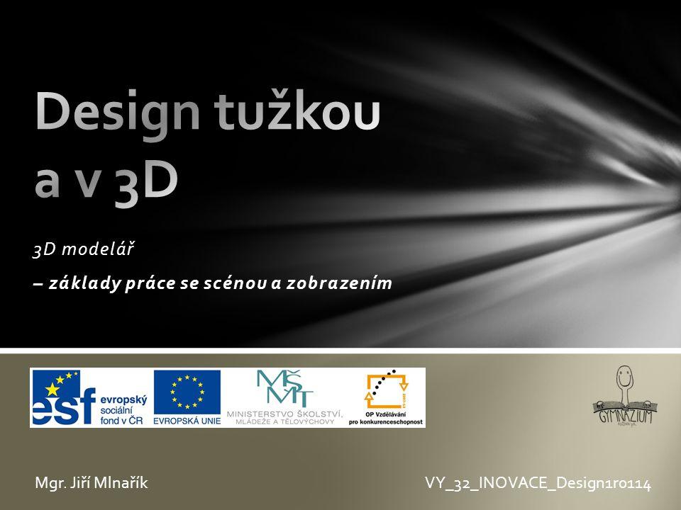 3D modelář – základy práce se scénou a zobrazením VY_32_INOVACE_Design1r0114Mgr. Jiří Mlnařík