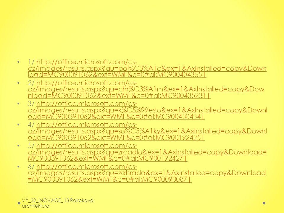 1/ http://office.microsoft.com/cs- cz/images/results.aspx?qu=pal%C3%A1c&ex=1&AxInstalled=copy&Down load=MC900391062&ext=WMF&c=0#ai:MC900434355|http://office.microsoft.com/cs- cz/images/results.aspx?qu=pal%C3%A1c&ex=1&AxInstalled=copy&Down load=MC900391062&ext=WMF&c=0#ai:MC900434355| 2/ http://office.microsoft.com/cs- cz/images/results.aspx?qu=chr%C3%A1m&ex=1&AxInstalled=copy&Dow nload=MC900391062&ext=WMF&c=0#ai:MC900435231|http://office.microsoft.com/cs- cz/images/results.aspx?qu=chr%C3%A1m&ex=1&AxInstalled=copy&Dow nload=MC900391062&ext=WMF&c=0#ai:MC900435231| 3/ http://office.microsoft.com/cs- cz/images/results.aspx?qu=k%C5%99eslo&ex=1&AxInstalled=copy&Downl oad=MC900391062&ext=WMF&c=0#ai:MC900430434|http://office.microsoft.com/cs- cz/images/results.aspx?qu=k%C5%99eslo&ex=1&AxInstalled=copy&Downl oad=MC900391062&ext=WMF&c=0#ai:MC900430434| 4/ http://office.microsoft.com/cs- cz/images/results.aspx?qu=so%C5%A1ky&ex=1&AxInstalled=copy&Downl oad=MC900391062&ext=WMF&c=0#ai:MC900192425|http://office.microsoft.com/cs- cz/images/results.aspx?qu=so%C5%A1ky&ex=1&AxInstalled=copy&Downl oad=MC900391062&ext=WMF&c=0#ai:MC900192425| 5/ http://office.microsoft.com/cs- cz/images/results.aspx?qu=zrcadlo&ex=1&AxInstalled=copy&Download= MC900391062&ext=WMF&c=0#ai:MC900192427|http://office.microsoft.com/cs- cz/images/results.aspx?qu=zrcadlo&ex=1&AxInstalled=copy&Download= MC900391062&ext=WMF&c=0#ai:MC900192427| 6/ http://office.microsoft.com/cs- cz/images/results.aspx?qu=zahrada&ex=1&AxInstalled=copy&Download =MC900391062&ext=WMF&c=0#ai:MC900090087|http://office.microsoft.com/cs- cz/images/results.aspx?qu=zahrada&ex=1&AxInstalled=copy&Download =MC900391062&ext=WMF&c=0#ai:MC900090087| VY_32_INOVACE_ 13 Rokoková architektura
