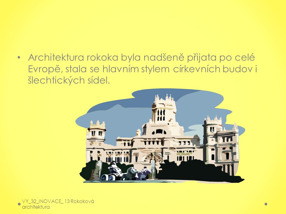 Architektura rokoka byla nadšeně přijata po celé Evropě, stala se hlavním stylem církevních budov i šlechtických sídel. VY_32_INOVACE_ 13 Rokoková arc