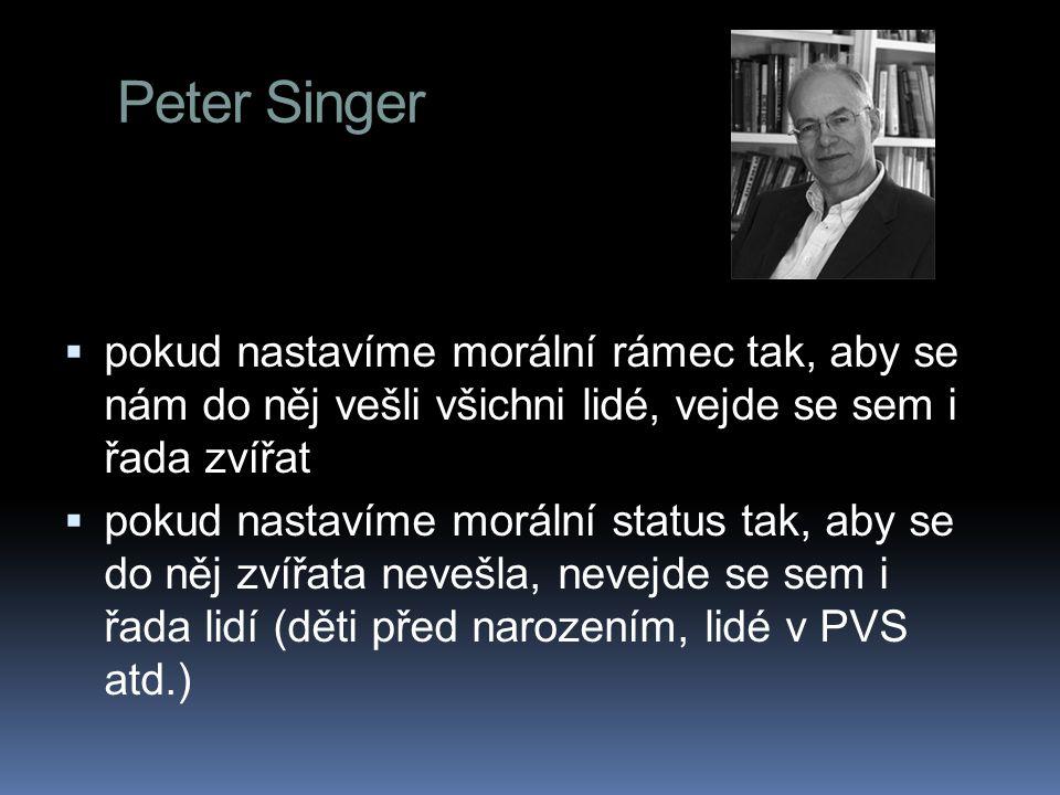 Peter Singer  pokud nastavíme morální rámec tak, aby se nám do něj vešli všichni lidé, vejde se sem i řada zvířat  pokud nastavíme morální status tak, aby se do něj zvířata nevešla, nevejde se sem i řada lidí (děti před narozením, lidé v PVS atd.)