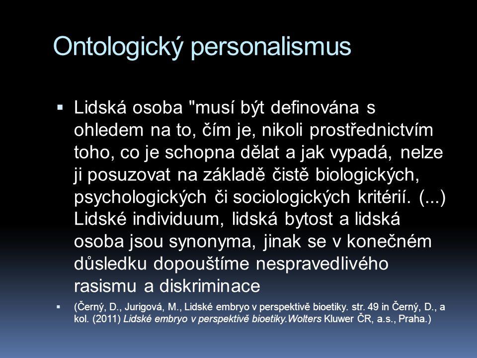Ontologický personalismus  Lidská osoba musí být definována s ohledem na to, čím je, nikoli prostřednictvím toho, co je schopna dělat a jak vypadá, nelze ji posuzovat na základě čistě biologických, psychologických či sociologických kritérií.