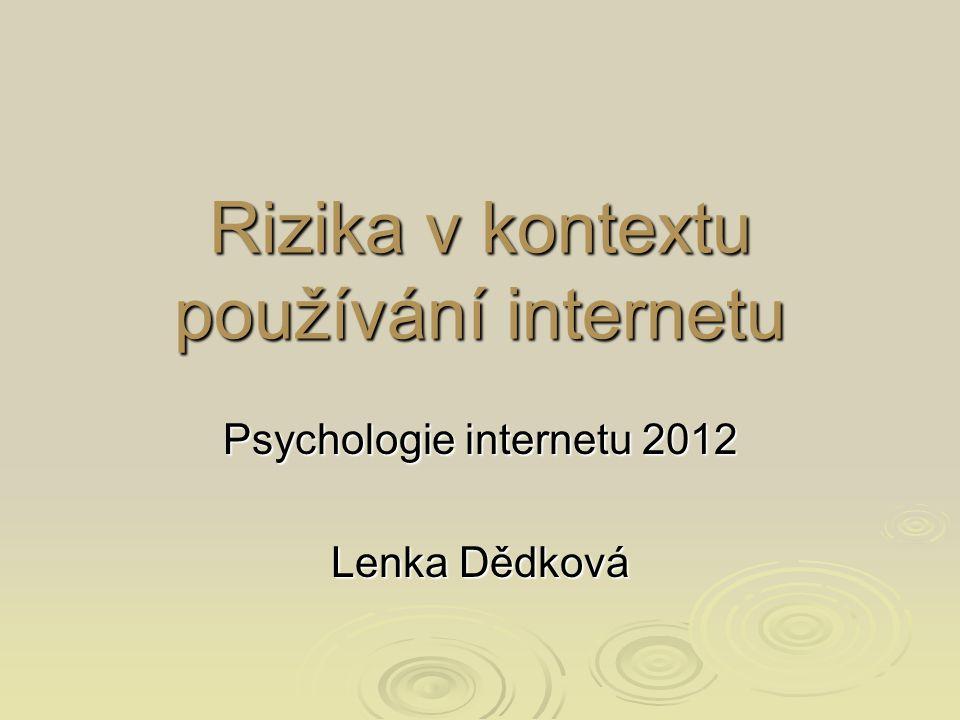 Rizika v kontextu používání internetu Psychologie internetu 2012 Lenka Dědková