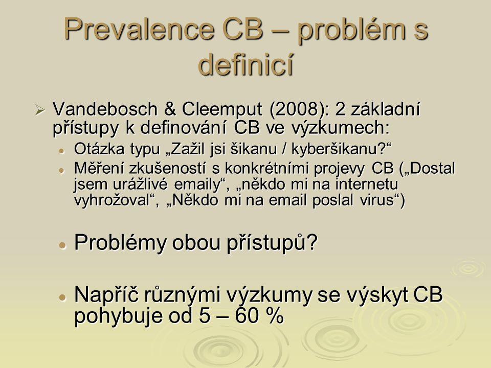 """Prevalence CB – problém s definicí  Vandebosch & Cleemput (2008): 2 základní přístupy k definování CB ve výzkumech: Otázka typu """"Zažil jsi šikanu / kyberšikanu Otázka typu """"Zažil jsi šikanu / kyberšikanu Měření zkušeností s konkrétními projevy CB (""""Dostal jsem urážlivé emaily , """"někdo mi na internetu vyhrožoval , """"Někdo mi na email poslal virus ) Měření zkušeností s konkrétními projevy CB (""""Dostal jsem urážlivé emaily , """"někdo mi na internetu vyhrožoval , """"Někdo mi na email poslal virus ) Problémy obou přístupů."""