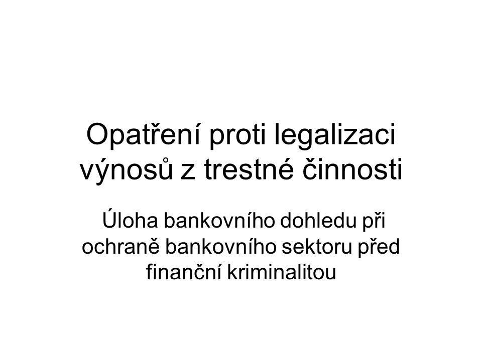 Opatření proti legalizaci výnosů z trestné činnosti Úloha bankovního dohledu při ochraně bankovního sektoru před finanční kriminalitou