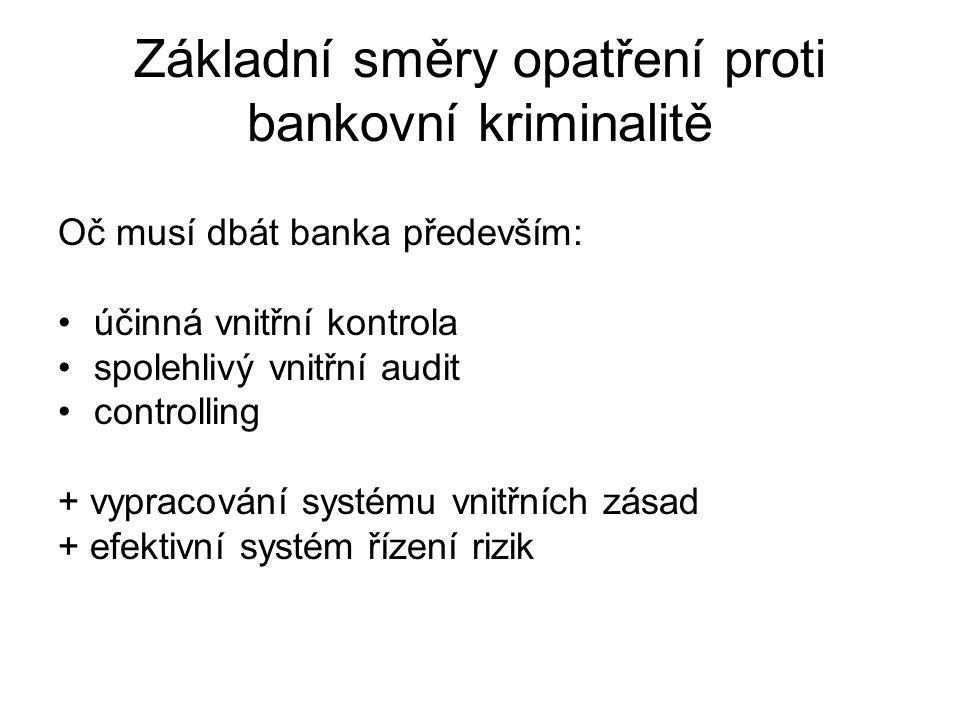 Základní směry opatření proti bankovní kriminalitě Oč musí dbát banka především: účinná vnitřní kontrola spolehlivý vnitřní audit controlling + vyprac