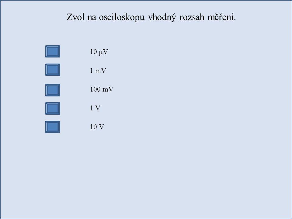 Zvol na osciloskopu vhodný rozsah měření. 10 μV 1 mV 100 mV 1 V 10 V