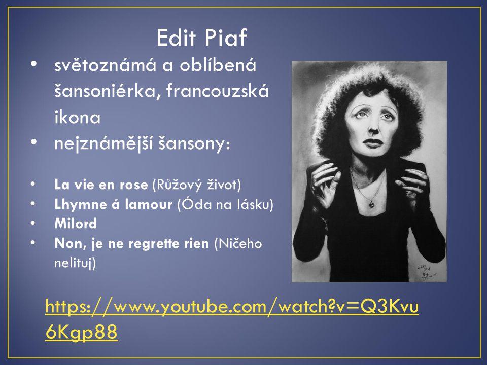Edit Piaf světoznámá a oblíbená šansoniérka, francouzská ikona nejznámější šansony: La vie en rose (Růžový život) Lhymne á lamour (Óda na lásku) Milor