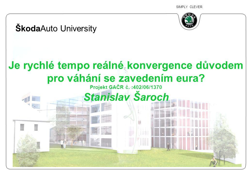 SIMPLY CLEVER ŠkodaAuto University Je rychlé tempo reálné konvergence důvodem pro váhání se zavedením eura? Projekt GAČR č. :402/06/1370 Stanislav Šar