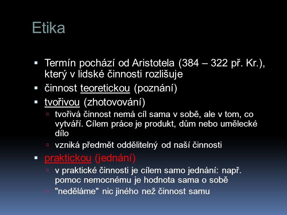 Etika  Sócratés:  dobré jednání je otázkou správného poznání  lidé chybují proto, že se mýlí  omyly se dají odstraňovat a dobrý život naučit  Aristotelés  poznání a jednání jsou dvě odlišné věci  pravdivý/nepravdivý patří do poznání, správný/nesprávný nebo lepší/horší patří do etiky  Sokol, J., (2010) Etika a život.