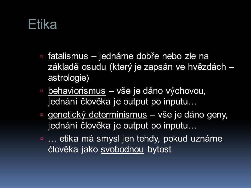 Etika  fatalismus – jednáme dobře nebo zle na základě osudu (který je zapsán ve hvězdách – astrologie)  behaviorismus – vše je dáno výchovou, jednán